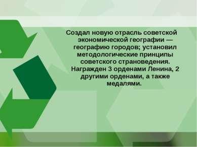 Создал новую отрасль советской экономической географии — географию городов; у...