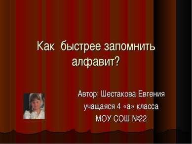 Как быстрее запомнить алфавит? Автор: Шестакова Евгения учащаяся 4 «а» класса...
