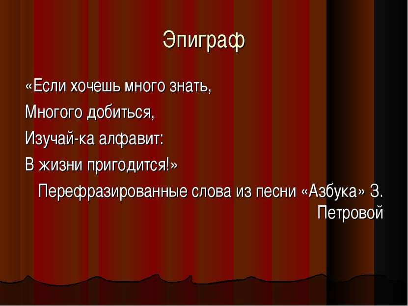 Эпиграф «Если хочешь много знать, Многого добиться, Изучай-ка алфавит: В жизн...