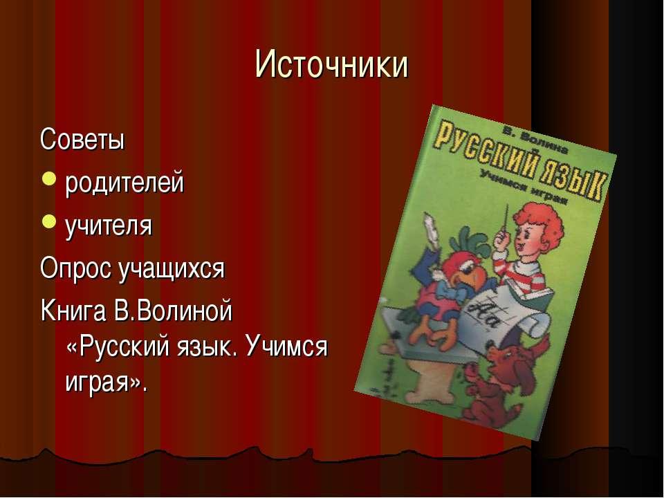 Источники Советы родителей учителя Опрос учащихся Книга В.Волиной «Русский яз...