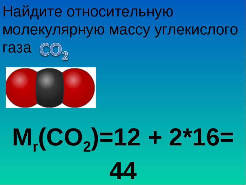 Мr(СО2)=12 + 2*16= 44 Найдите относительную молекулярную массу углекислого газа