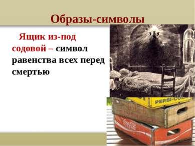 Образы-символы Ящик из-под содовой – символ равенства всех перед смертью