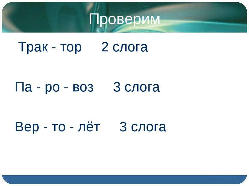 Проверим Трак - тор 2 слога Па - ро - воз 3 слога Вер - то - лёт 3 слога