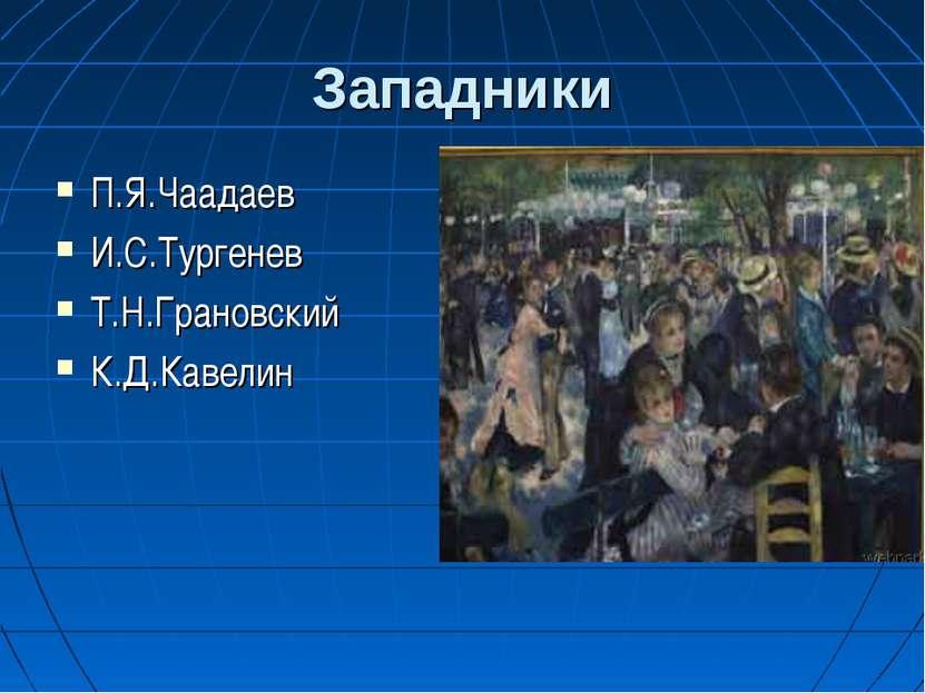 Западники П.Я.Чаадаев И.С.Тургенев Т.Н.Грановский К.Д.Кавелин