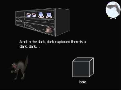And in the dark, dark cupboard there is a dark, dark… box.