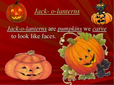 Jack- o-lanterns Jack-o-lanterns are pumpkins we carve to look like faces.