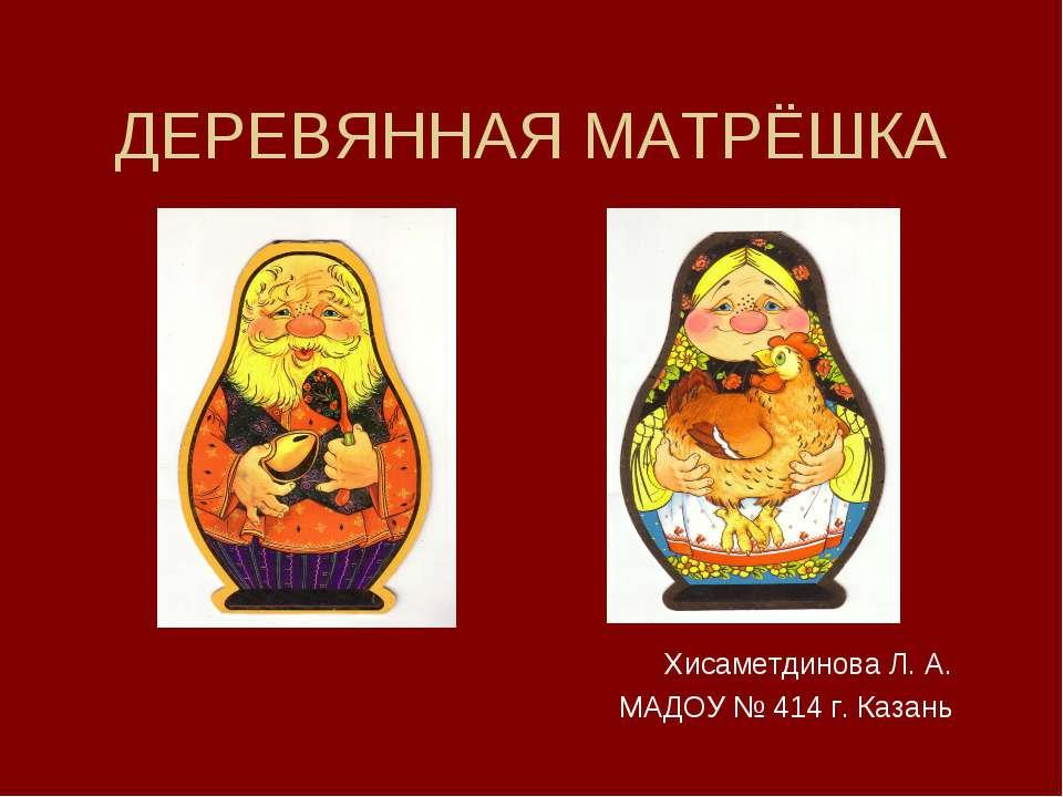 ДЕРЕВЯННАЯ МАТРЁШКА Хисаметдинова Л. А. МАДОУ № 414 г. Казань