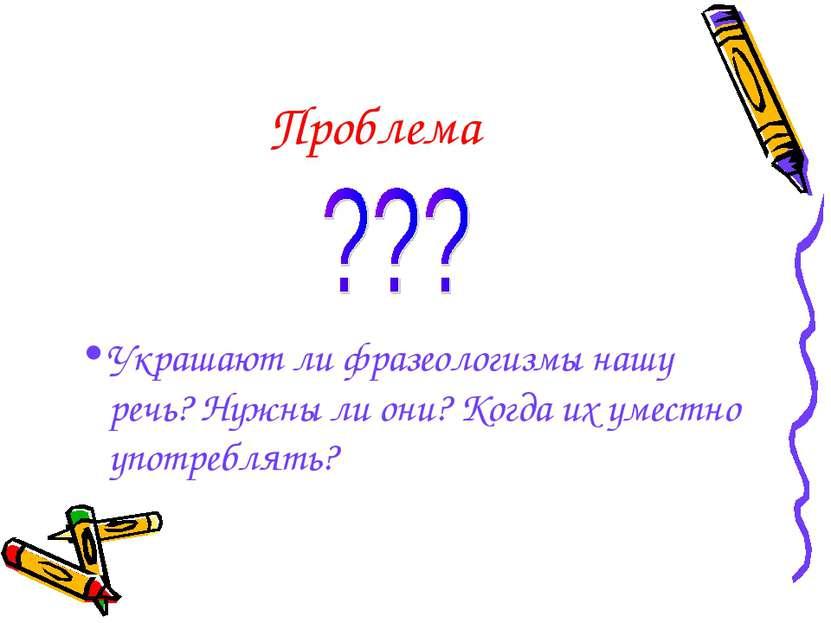 Проблема Украшают ли фразеологизмы нашу речь? Нужны ли они? Когда их уместно ...