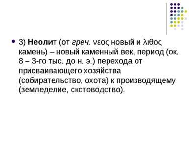 3) Неолит (от греч. νεος новый и λιθος камень) – новый каменный век, период (...