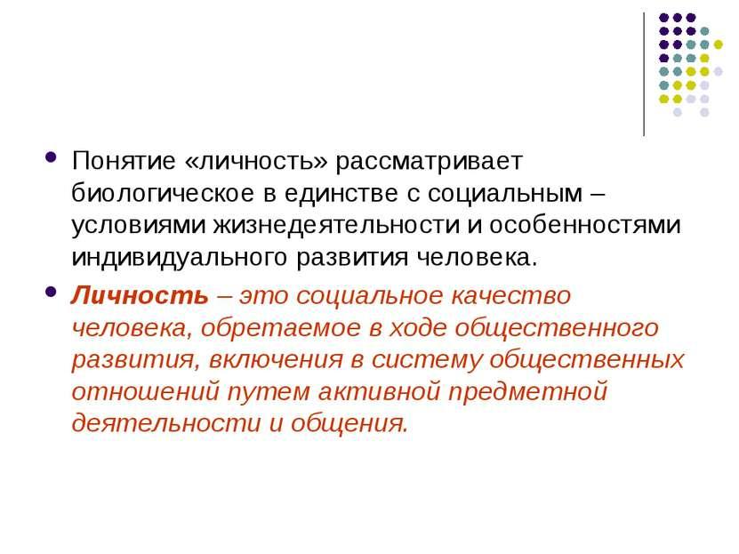 Понятие «личность» рассматривает биологическое в единстве с социальным – усло...