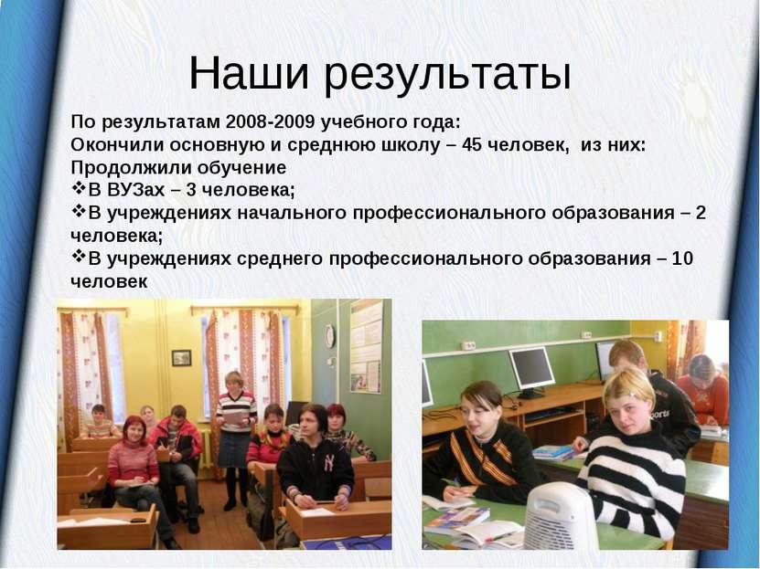 Наши результаты По результатам 2008-2009 учебного года: Окончили основную и с...