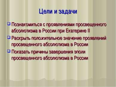 Цели и задачи Познакомиться с проявлениями просвещенного абсолютизма в России...
