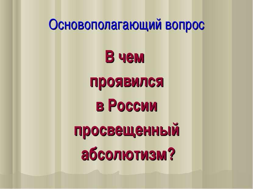 Основополагающий вопрос В чем проявился в России просвещенный абсолютизм?