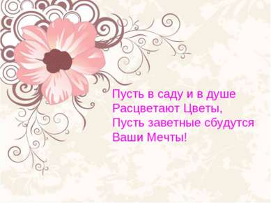 Пусть в саду и в душе Расцветают Цветы, Пусть заветные сбудутся Ваши Мечты!