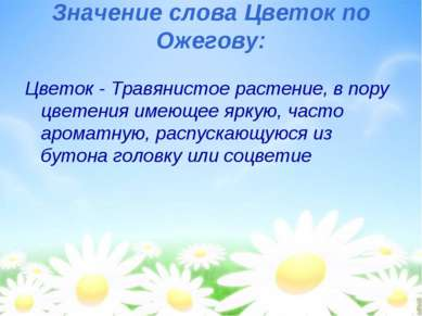Значение слова Цветок по Ожегову: Цветок - Травянистое растение, в пору цвете...