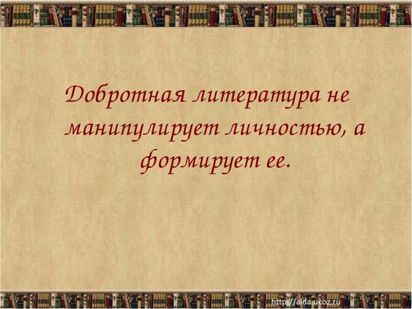 Добротная литература не манипулирует личностью, а формирует ее.