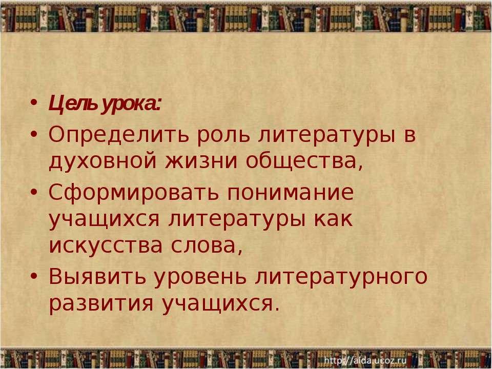 Цель урока: Определить роль литературы в духовной жизни общества, Сформироват...