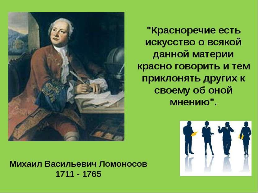 """Михаил Васильевич Ломоносов 1711 - 1765 """"Красноречие есть искусство о всякой ..."""
