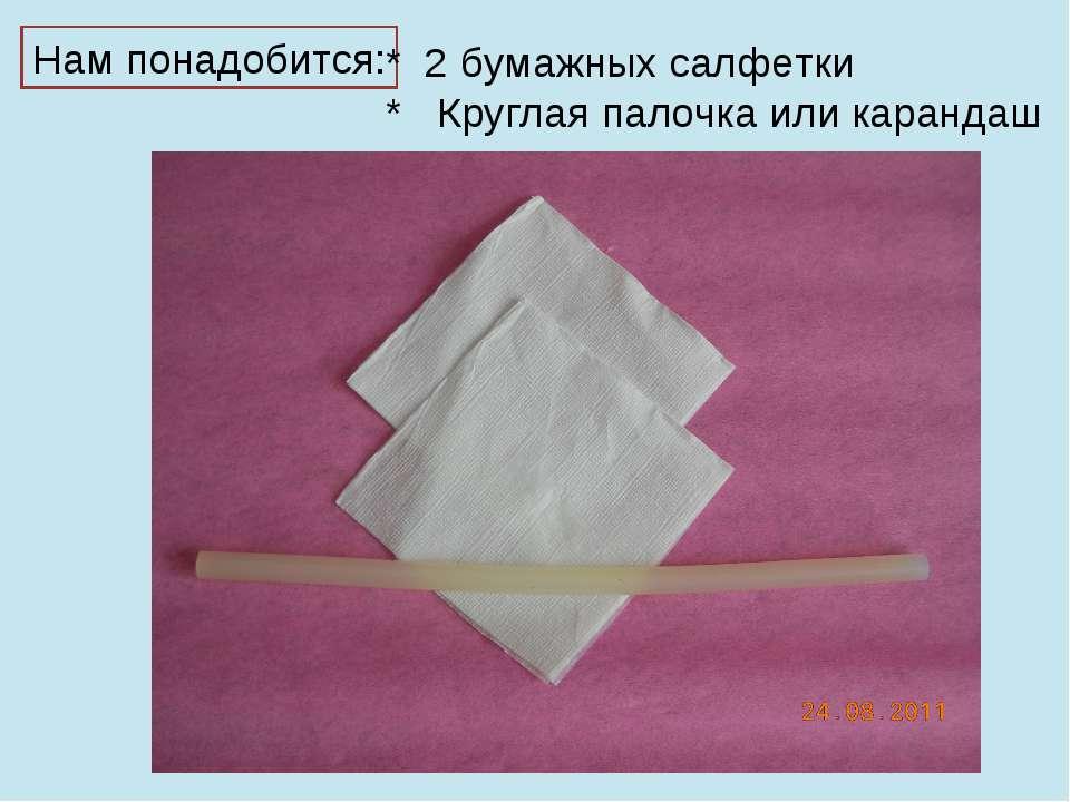 Нам понадобится: * 2 бумажных салфетки * Круглая палочка или карандаш