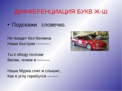 ДИФФЕРЕНЦИАЦИЯ БУКВ Ж-Ш Подскажи словечко. Не поедет без бензина Наша быстрая...
