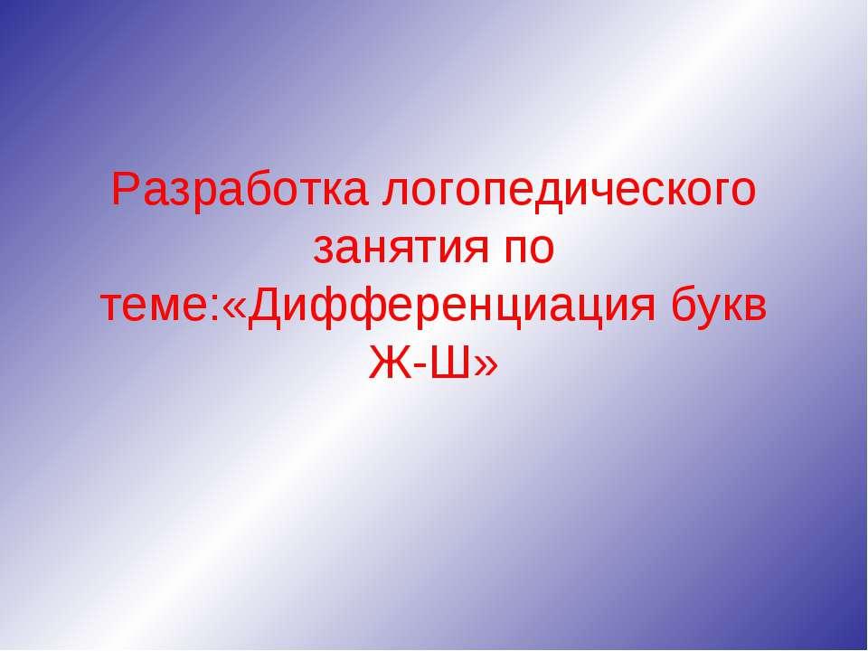 Разработка логопедического занятия по теме:«Дифференциация букв Ж-Ш»