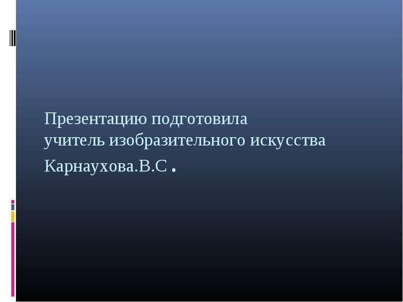 Презентацию подготовила учитель изобразительного искусства Карнаухова.В.С.