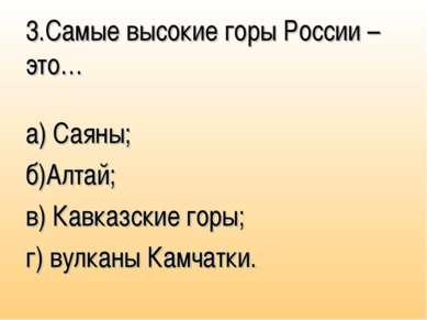 3.Самые высокие горы России – это… а) Саяны; б)Алтай; в) Кавказские горы; г) ...