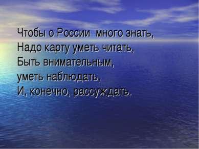 Чтобы о России много знать, Надо карту уметь читать, Быть внимательным, уметь...