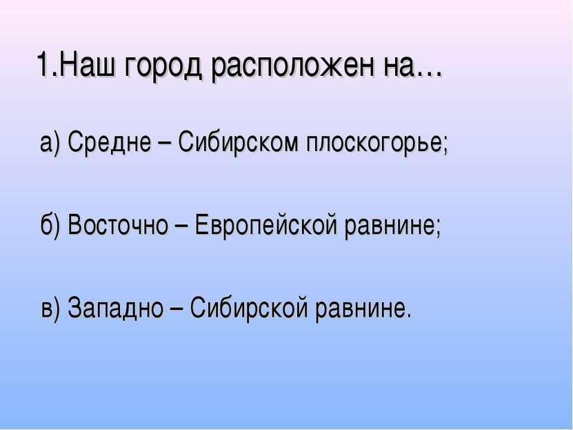 1.Наш город расположен на… а) Средне – Сибирском плоскогорье; б) Восточно – Е...
