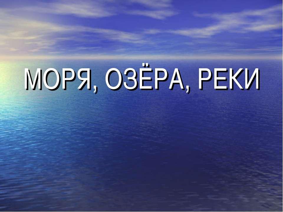 МОРЯ, ОЗЁРА, РЕКИ