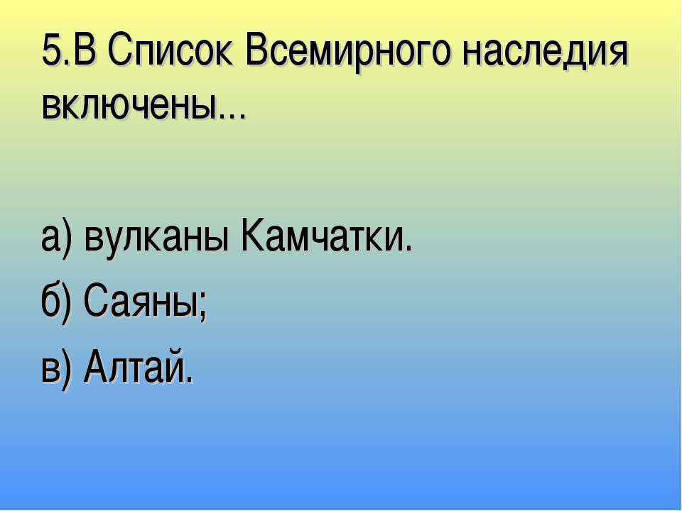 5.В Список Всемирного наследия включены… а) вулканы Камчатки. б) Саяны; в) Ал...