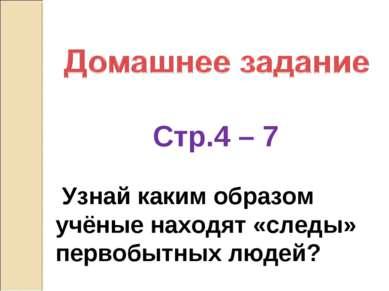 Стр.4 – 7 Узнай каким образом учёные находят «следы» первобытных людей?
