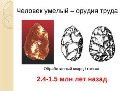 Человек умелый – орудия труда 2.4-1.5 млн лет назад Обработанный кварц / галька