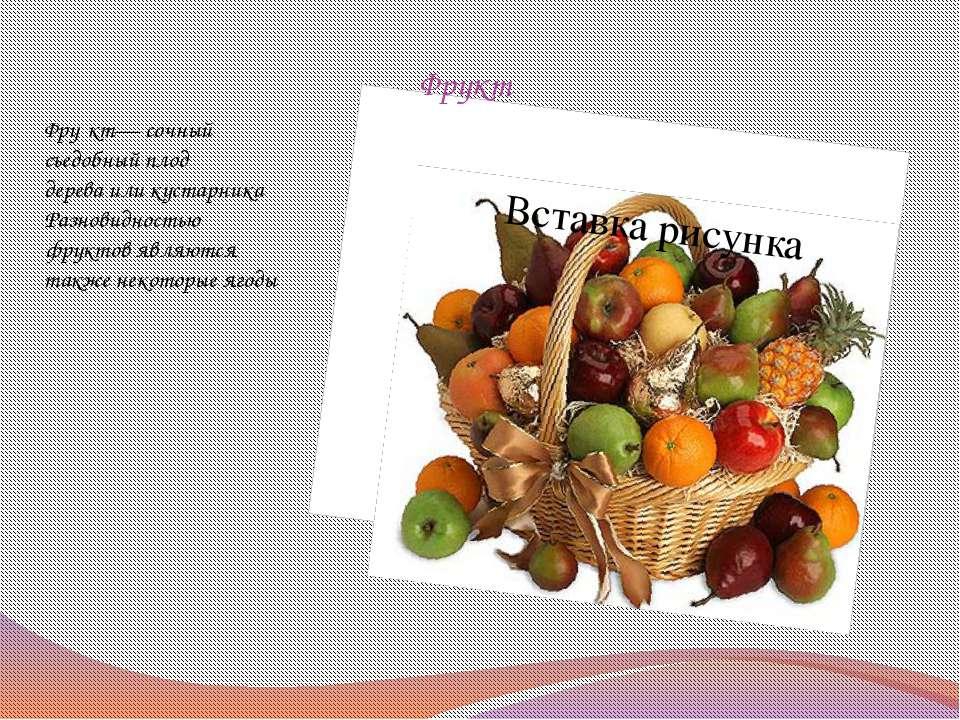Фрукт Фру кт— сочный съедобныйплод дереваиликустарника Разновидностью фрук...