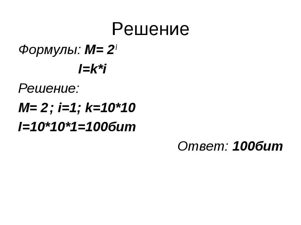Решение Формулы: M= 2 i I=k*i Решение: M= 2 ; i=1; k=10*10 I=10*10*1=100бит О...