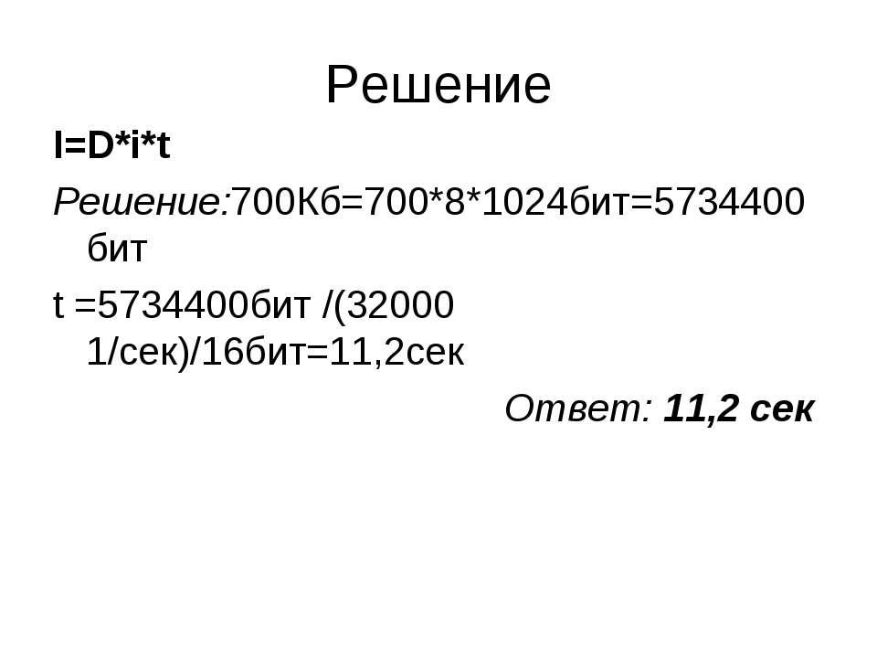 Решение I=D*i*t Решение:700Кб=700*8*1024бит=5734400бит t =5734400бит /(32000 ...