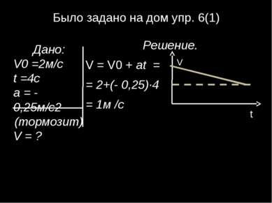 Было задано на дом упр. 6(1) Решение. V = V0 + at = = 2+(- 0,25)∙4 = 1м /с