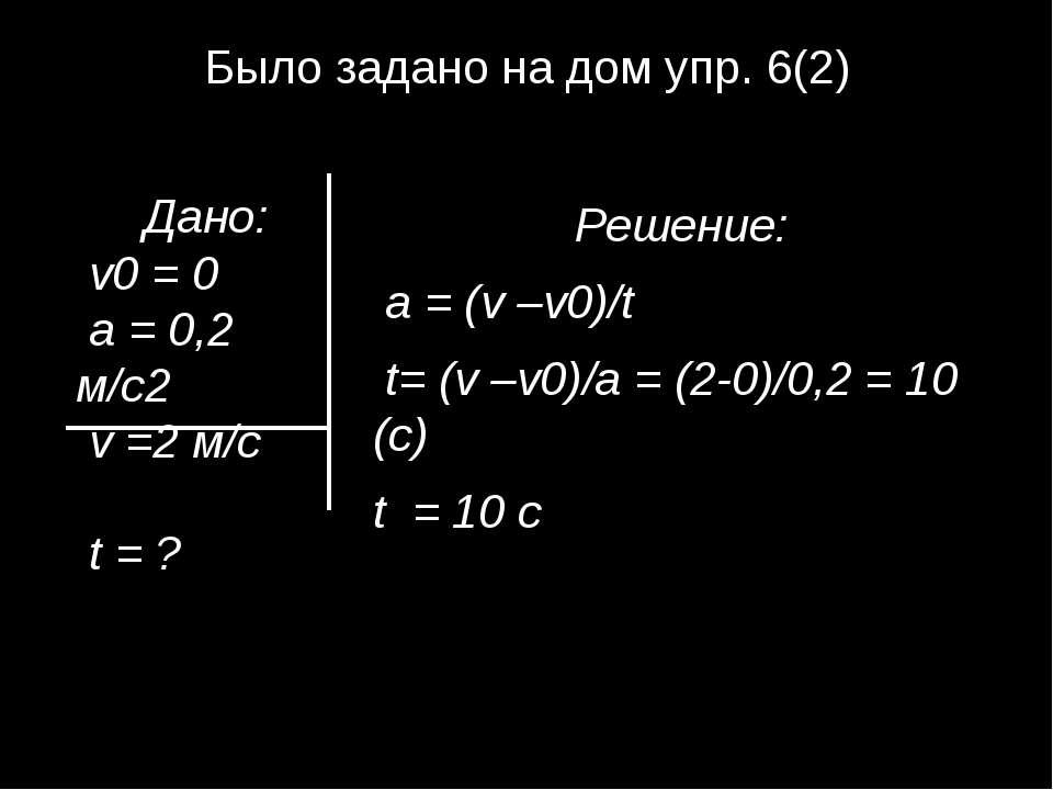 Было задано на дом упр. 6(2) Решение: а = (v –v0)/t t= (v –v0)/а = (2-0)/0,2 ...