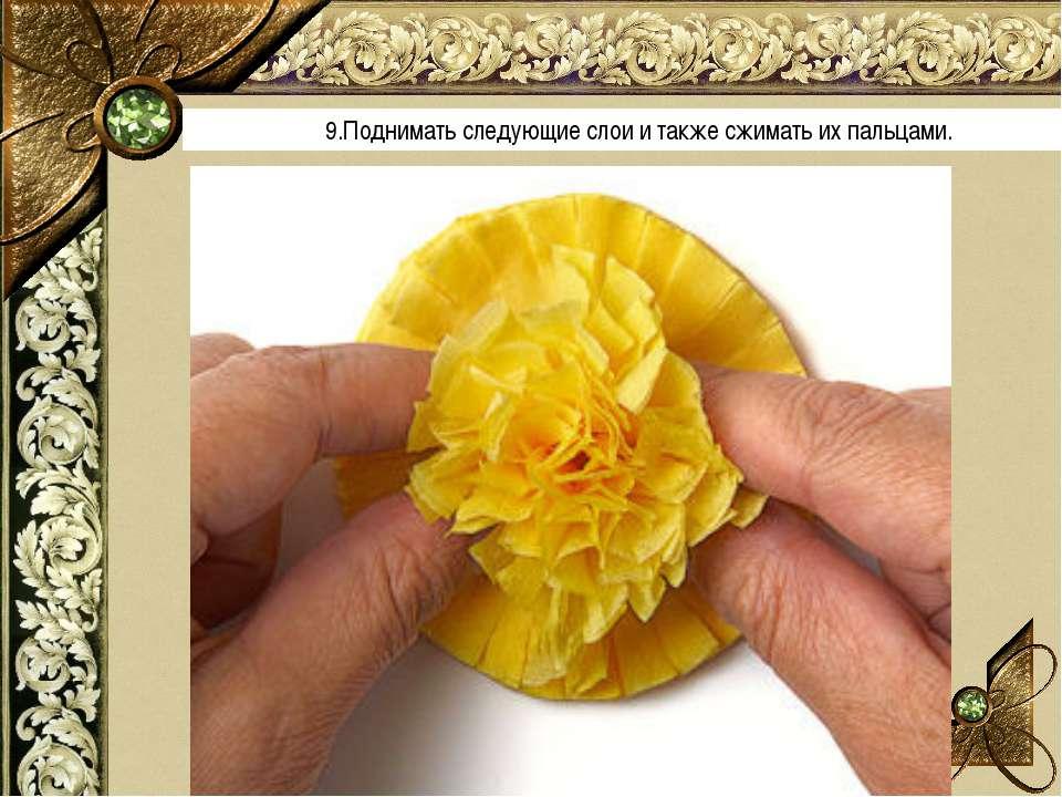 9.Поднимать следующие слои и также сжимать их пальцами.