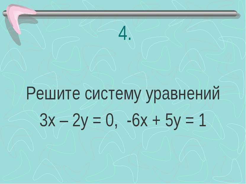 4. Решите систему уравнений 3х – 2у = 0, -6х + 5у = 1