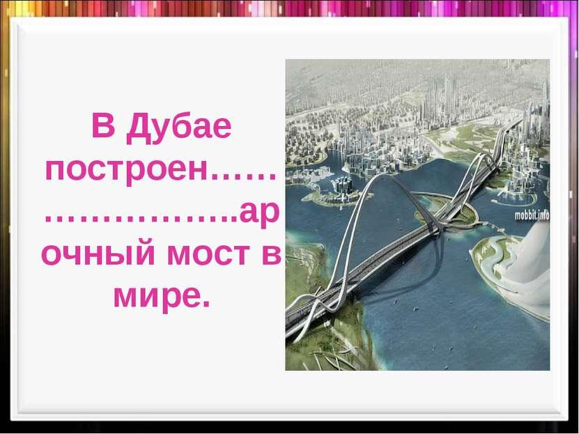 В Дубае построен…………………..арочный мост в мире.