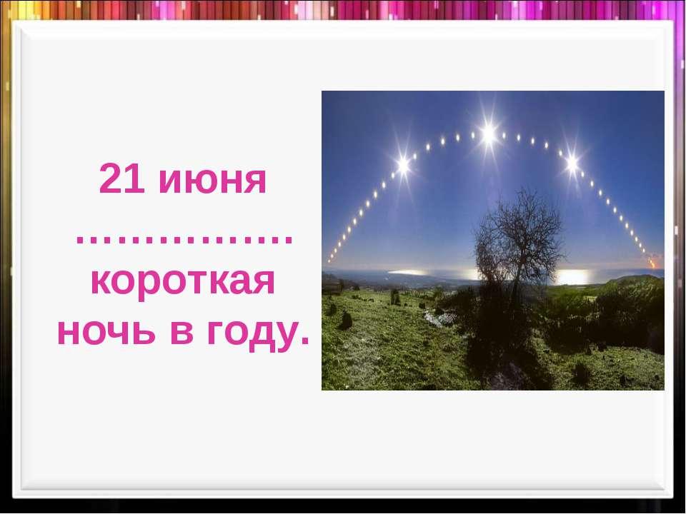 21 июня ……………. короткая ночь в году.
