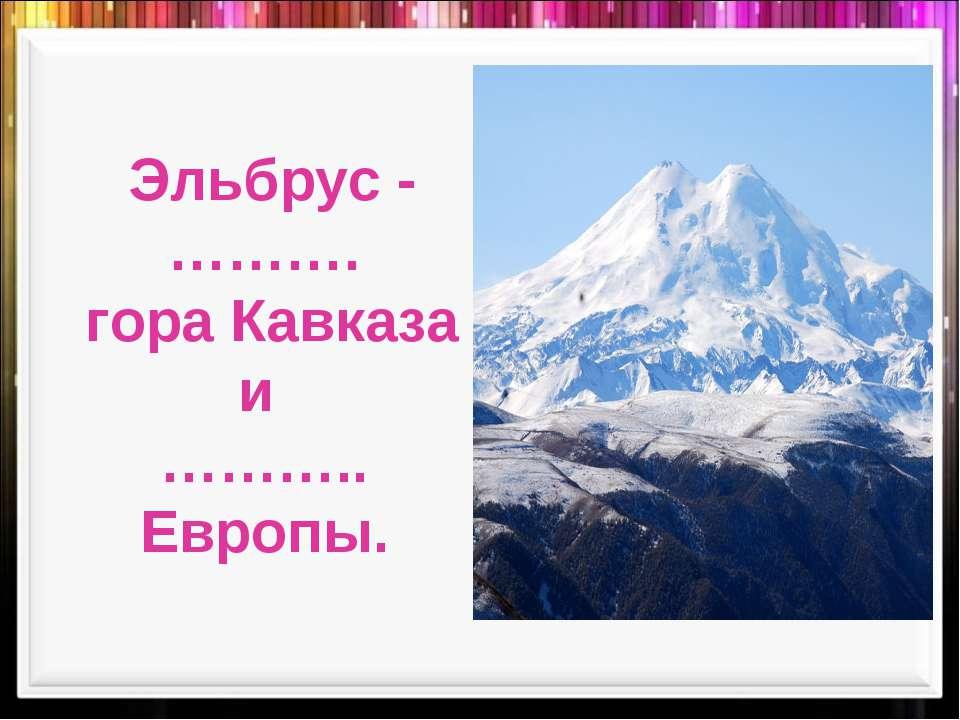 Эльбрус -………. гора Кавказа и ……….. Европы.