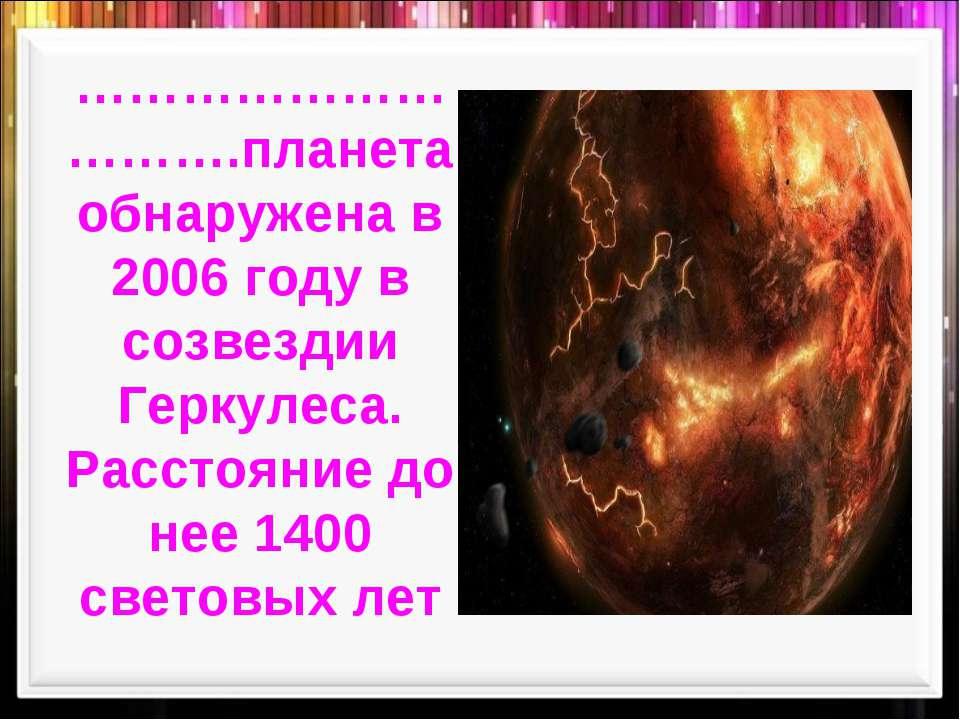 ………………………….планета обнаружена в 2006 году в созвездии Геркулеса. Расстояние д...