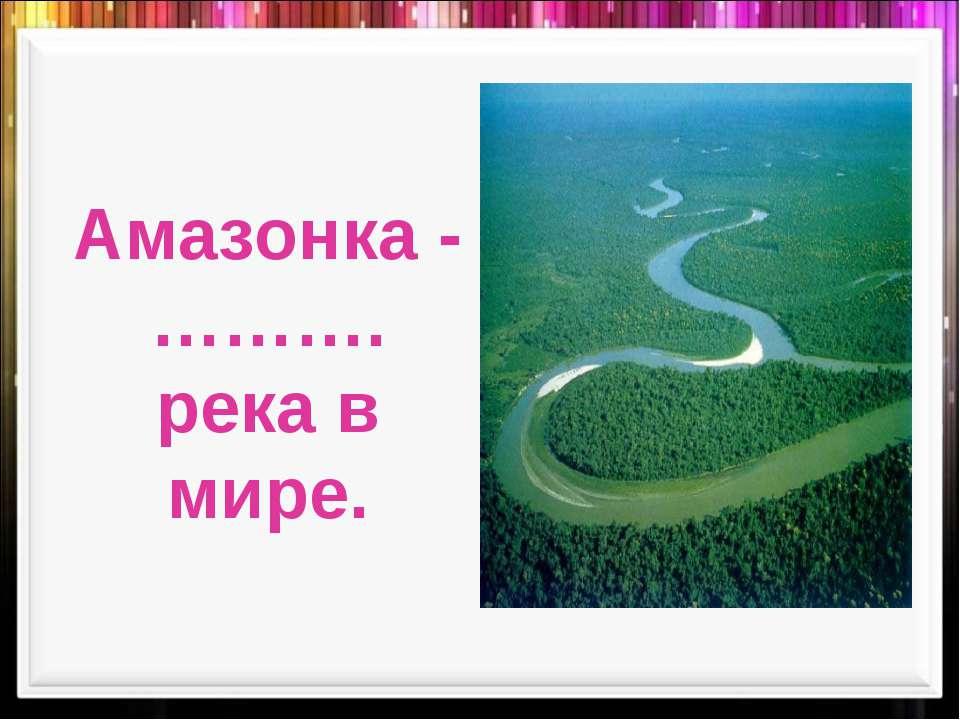 Амазонка -………. река в мире.