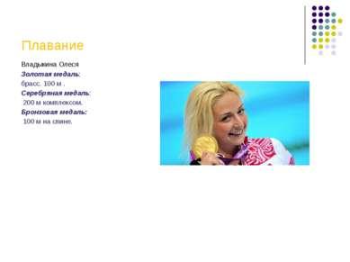 Плавание Владыкина Олеся Золотая медаль: брасс. 100 м . Серебряная медаль: 20...