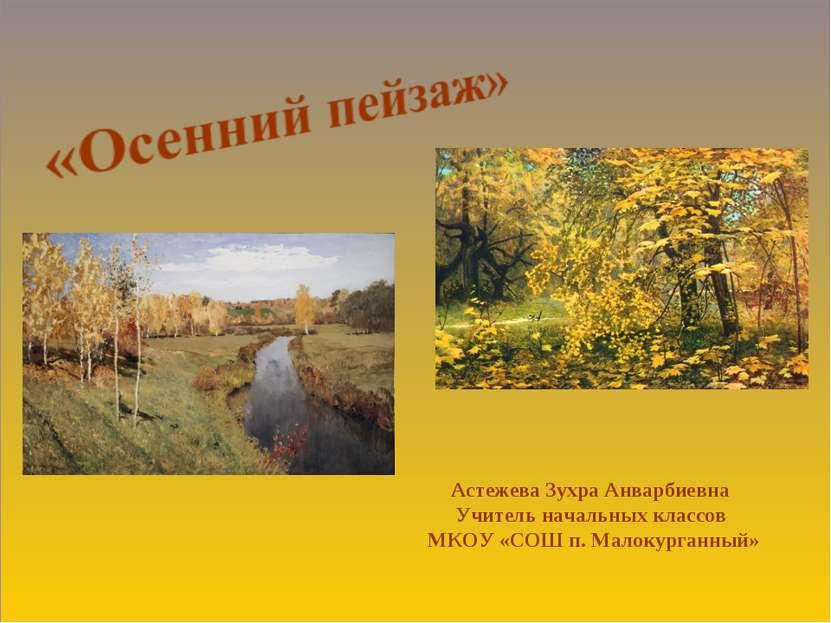 Астежева Зухра Анварбиевна Учитель начальных классов МКОУ «СОШ п. Малокурганный»