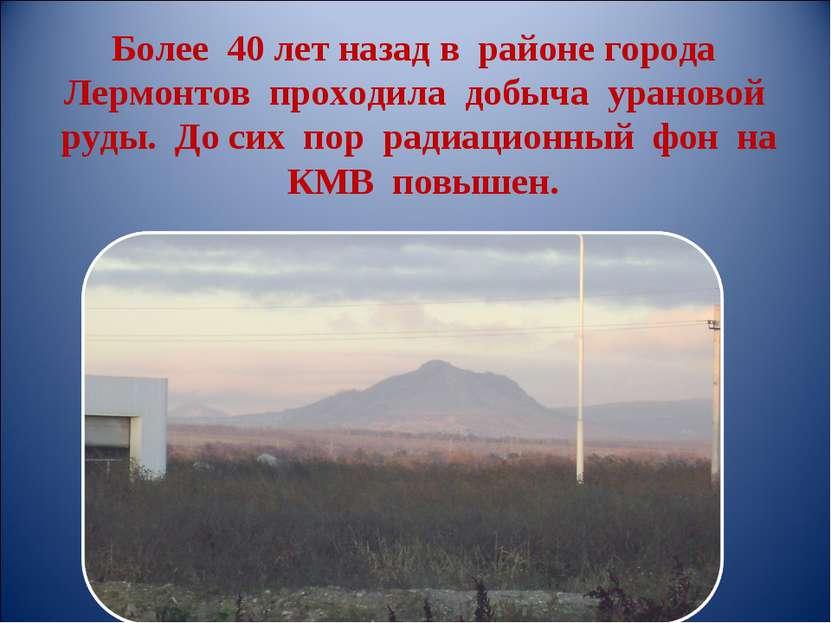 Более 40 лет назад в районе города Лермонтов проходила добыча урановой руды. ...