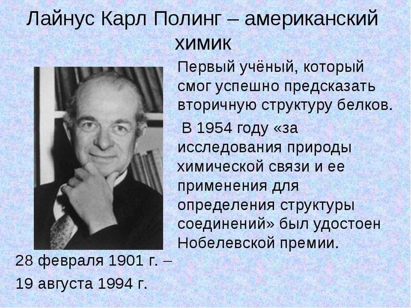 Лайнус Карл Полинг – американский химик 28 февраля 1901 г. – 19 августа 1994 ...
