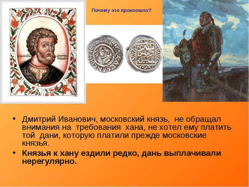 Дмитрий Иванович, московский князь, не обращал внимания на требования хана, н...